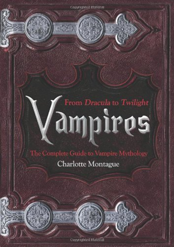 Vampires: From Dracula to Twilight - the Complete Guide to Vampire Mythology
