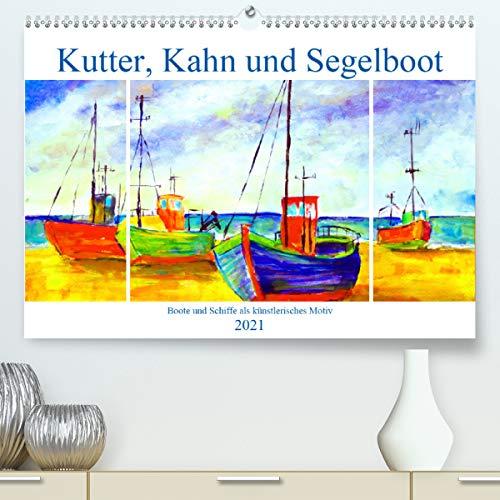 Kutter, Kahn und Segelboot - Boote und Schiffe als künstlerisches Motiv (Premium, hochwertiger DIN A2 Wandkalender 2021, Kunstdruck in Hochglanz)