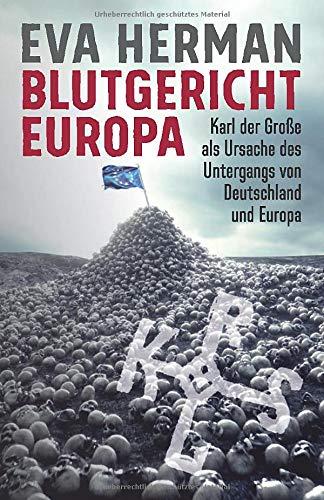 Blutgericht Europa: Karl der Große als Ursache für den Untergang Deutschlands und Europas