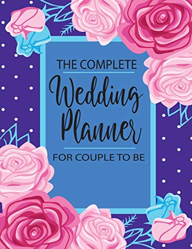 The Complete Wedding Planner For Couple To Be: All in One for Checklist Start 12 Month Wedding Planner and Organizer Notebook Worksheets, Control ... Sheets and Note the Perfect List for Brides