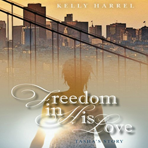 Freedom in His Love: Tasha's Story                   By:                                                                                                                                 Kelly Harrel                               Narrated by:                                                                                                                                 Laura Cable                      Length: 4 hrs and 40 mins     6 ratings     Overall 4.8