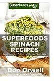 Superfoods Spinach Recipes: 50 Recipes : Spinach Cookbook, Weight Maintenance Diet, Wheat Free Diet, Whole Foods Diet, Gluten Free Diet, Antioxidants ... your body- detox diet plan) (Volume 100)