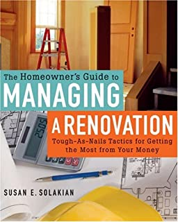 The Homeowner's Guide to Managing a Renovation: Tough-As-Nails Tactics for Getting the Most from Your Money