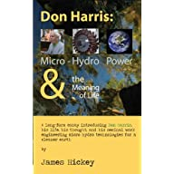 Don Harris: Micro-Hydro Power and the Meaning of Life: A long-form essay introducing Don Harris, his life, his thought…