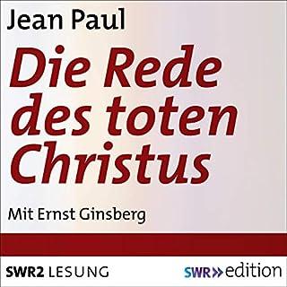 Die Rede des toten Christus                   Autor:                                                                                                                                 Jean Paul                               Sprecher:                                                                                                                                 Ernst Ginsberg                      Spieldauer: 15 Min.     Noch nicht bewertet     Gesamt 0,0