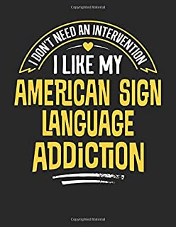 I Don't Need an Intervention I Like My American Sign Language Addiction: 8.5x11 Funny American Sign Language Notebook Journal Gift for Men Women Boys and Girls