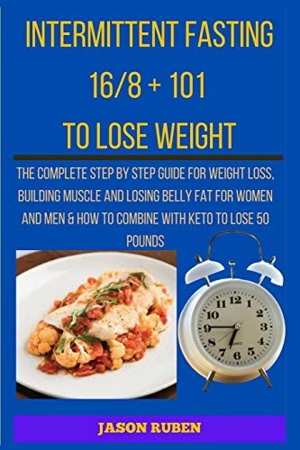 Intermittent Fasting 16/8 + 101 To Lose Weight: The complete step by step guide for weight loss, building muscle and losing belly fat for women and men & how to combine with keto to lose 50 pounds