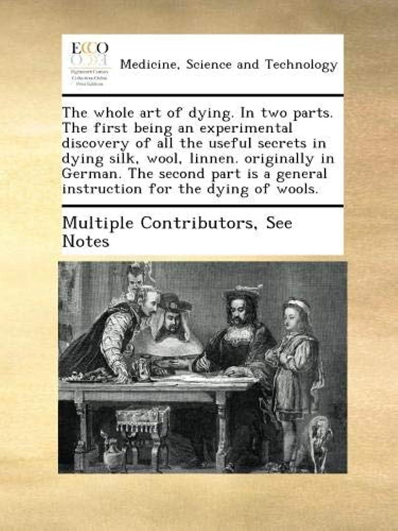 姉妹フォアタイプ雄弁家The whole art of dying. In two parts. The first being an experimental discovery of all the useful secrets in dying silk, wool, linnen. originally in German. The second part is a general instruction for the dying of wools.