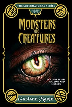 Monsters and Creatures: Discover Beasts from Lore and Legends (The Supernatural Series) by [Gabiann Marin]