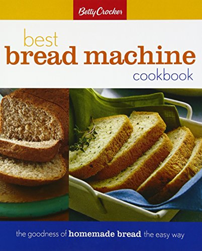 Betty Crocker Best Bread Machine Cookbook: The Goodness of Homemade Bread the Easy...