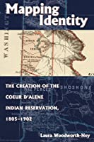Mapping Identity: The Creation of the Couer D'Alene Indian Reservation, 1805-1902