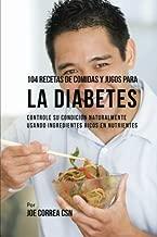 104 Recetas de Comidas y Jugos Para la Diabetes: Controle Su Condición Naturalmente Usando Ingredientes Ricos En Nutrientes (Spanish Edition)