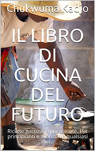 Il libro di cucina del futuro: Ricette gustose e poco usate. Per principianti e avanzati e qualsiasi dieta (Italian Edition)