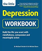 The Little Depression Workbook: Build the life you want with mindfulness, compassion and meaningful action