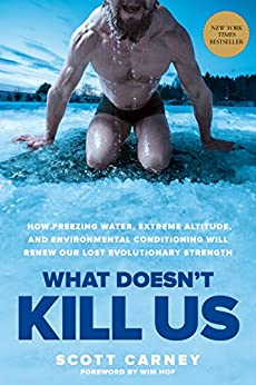 What Doesn't Kill Us: How Freezing Water, Extreme Altitude, and Environmental Conditioning Will Renew Our Lost Evolutionary Strength by [Scott Carney, Wim Hof]