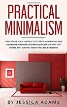 Practical Minimalism: How To Live Your Happiest Life That Is Meaningful and Abundant by Making Minimalism Work in a Way That Works Best for You Even if You Are a Hoarder