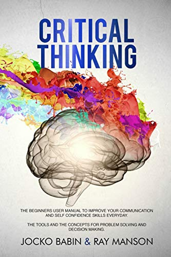 Critical Thinking: The Beginners User Manual to Improve Your Communication and Self Confidence Skills Everyday. The Tools and The Concepts...