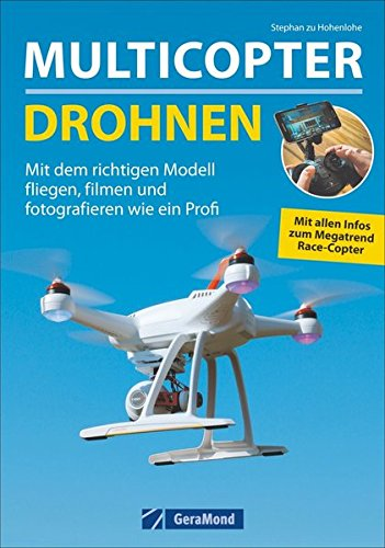 Trendthema Multicopter: Grundlagen – Modelle – Anwendungen der Technik und Elektronik zum Fliegen, Filmen und Fotografieren: Mit dem richtigen Modell fliegen, filmen und fotografieren wie ein Profi