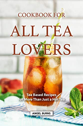 Cookbook for all Tea Lovers: Tea Based Recipes for More Than Just a Hot Tea (English Edition)