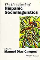 The Handbook of Hispanic Sociolinguistics (Blackwell Handbooks in Linguistics)