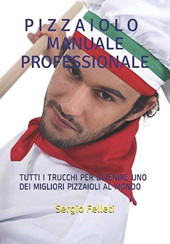 PIZZAIOLO – MANUALE PROFESSIONALE: TUTTI I TRUCCHI PER DIVENIRE UNO DEI MIGLIORI PIZZAIOLI AL MONDO