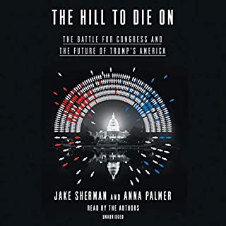 The Hill to Die On     The Battle for Congress and the Future of Trump's America              By:                                                                                                                                 Jake Sherman,                                                                                        Anna Palmer                               Narrated by:                                                                                                                                 Jake Sherman,                                                                                        Anna Palmer                      Length: 12 hrs and 50 mins     1 rating     Overall 5.0
