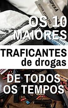 Os 10 Maiores Traficantes de Todos os Tempos: Poder, ambição, drogas e dinheiro... muito dinheiro! por [Editora PESAFRA]