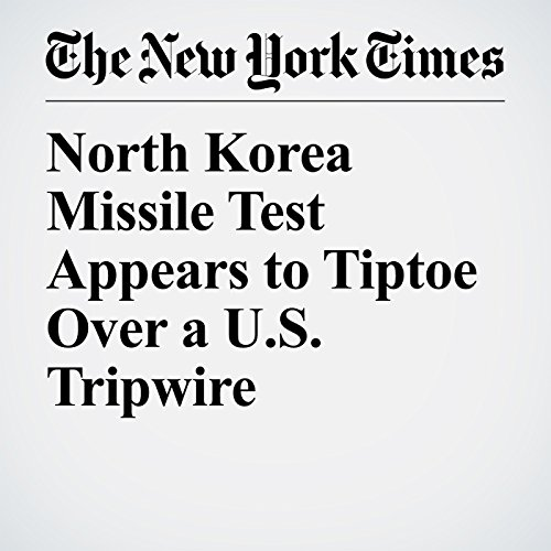 North Korea Missile Test Appears to Tiptoe Over a U.S. Tripwire copertina