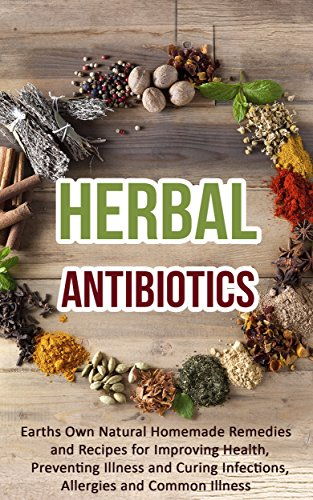Herbal Antibiotics: Earths Own Natural Homemade Remedies and Herbal Recipes for Improving Health, Preventing Illness and Curing Infections, Allergies and Common Illness