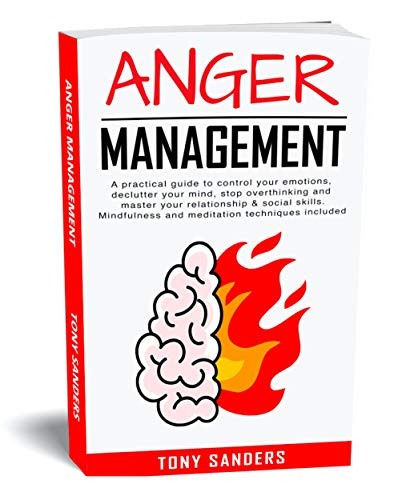 Anger Management: A Practical Guide To Control Your Emotions, Declutter Your Mind, Stop Overthinking And Master Your Relationship & Social Skills. Mindfulness ... (Self Help Book 3) (English Edition)