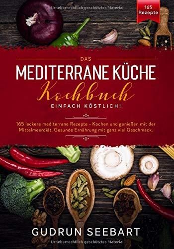 Das Mediterrane Küche Kochbuch – Einfach Köstlich!: 165 leckere mediterrane Rezepte. Kochen und genießen mit der Mittelmeerdiät. Gesunde Ernährung mit ganz viel Geschmack.