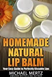 Homemade Natural Lip Balm: Your Easy Guide to Perfectly Kissable Lips (perfect lip balm, natural lip...