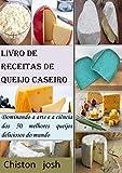 Livro de receitas de queijo caseiro: Dominando a arte e a ciência dos 50 melhores queijos deliciosos do mundo