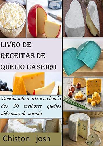 Livro de receitas de queijo caseiro: Dominando a arte e a ciência dos 50 melhores queijos deliciosos do mundo (Portuguese Edition)