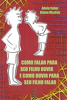 COMO FALAR PARA SEU FILHO OUVIR E COMO OUVIR PARA SEU FILHO FALAR (Portuguese Edition) by [Adele Faber, Elaine Mazlish]