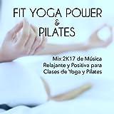 Colleccion Fit Yoga Power y Pilates - Mix 2K17 de Música Relajante y Positiva para Clases de Yoga y Pilates, Canciones para el Gimnasia Cerebral