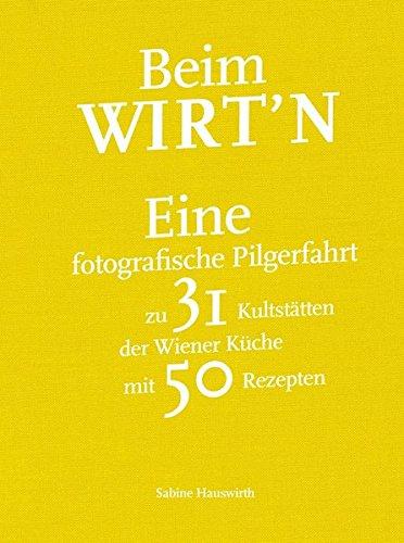 Beim Wirt´n: Eine fotografishe Pilgerfahrt zu 31 Kultstätten der Wiener Küche