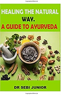 HEALING THE NATURAL WAY. A GUIDE TO AYURVEDA: A complete guide to healthy living and taking a break from visiting the hospital through AYURVEDA.