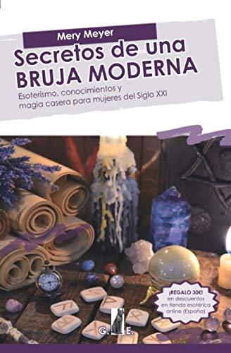 Secretos de una bruja moderna: Esoterismo, conocimientos y magia casera para mujeres del Siglo XXI
