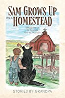 Sam Grows Up on a Homestead: Growing Up in Canada 100 Years Ago