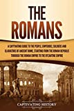 The Romans: A Captivating Guide to the People, Emperors, Soldiers and Gladiators of Ancient Rome, Starting from the Roman Republic through the Roman Empire to the Byzantine Empire