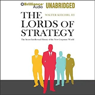 The Lords of Strategy     The Secret Intellectual History of the New Corporate World              By:                                                                                                                                 Walter Kiechel III                               Narrated by:                                                                                                                                 Robertson Dean                      Length: 11 hrs and 46 mins     322 ratings     Overall 4.3