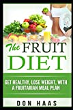 Fruit Diet: Get Healthy, Lose Weight, With a Fruitarian Meal Plan (Vegan Diet, Plant Based Whole Foods, High Carbohydrate, Low Fat,)