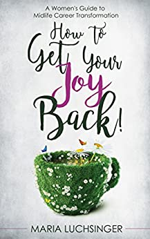 How to Get Your Joy Back!: A Women's Guide to Midlife Career Transformation by [Maria Luchsinger]