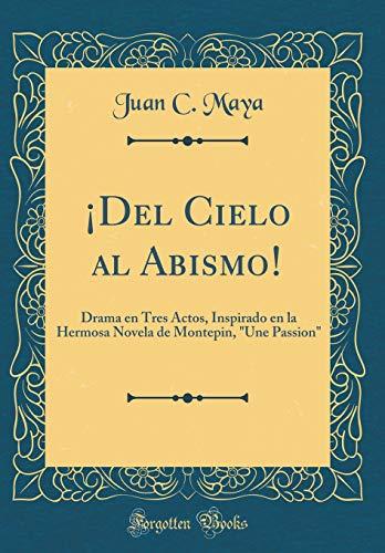 ¡Del Cielo al Abismo!: Drama en Tres Actos, Inspirado en la Hermosa...