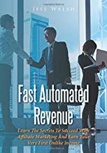 Fast Automated Revenue: Learn The Secrets To Succeed With Affiliate Marketing And Earn Your Very First Online Income
