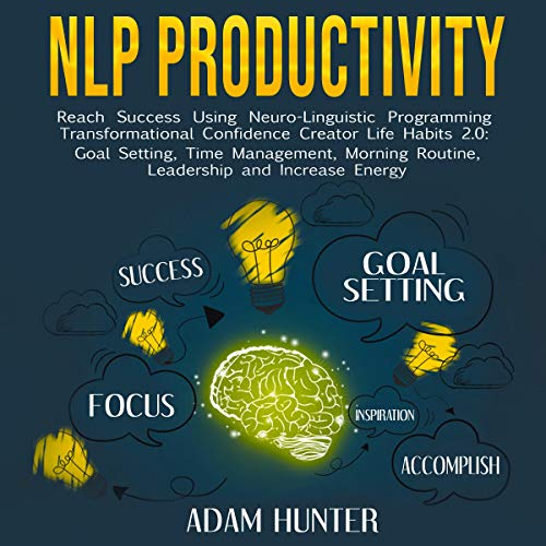 NLP Productivity     Reach Success Using Neuro-Linguistic Programming - Transformational Confidence Creator Life Habits 2.0: Goal Setting, Time Management, Morning Routine, Leadership, and Increase Energy              By:                                                                                                                                 Adam Hunter                               Narrated by:                                                                                                                                 Brian Housewert                      Length: 3 hrs and 2 mins     26 ratings     Overall 5.0