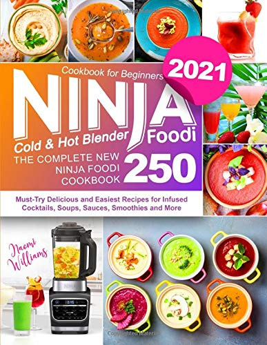 Ninja Foodi Cold & Hot Blender Cookbook for Beginners: The Complete New Ninja Foodi Cookbook 250 | Must-Try Delicious and Easiest Recipes for Infused Cocktails, Soups, Sauces, Smoothies and More