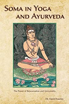 Soma in Yoga and Ayurveda: The Power of Rejuvenation and Immortality by [David Frawley]
