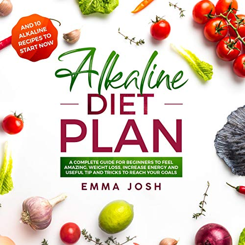 Alkaline Diet Plan: A Complete Guide for Beginners to Feel Amazing, Weight Loss, Increase Energy and Useful Tip and Tricks to Reach Your Goals audiobook cover art